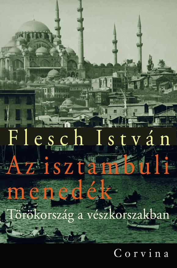 Flesch István - Az isztambuli menedék - Törökország a vészkorszakban