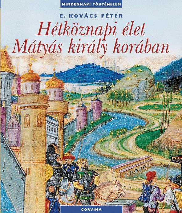 E. Kovács Péter - Hétköznapi élet Mátyás király korában