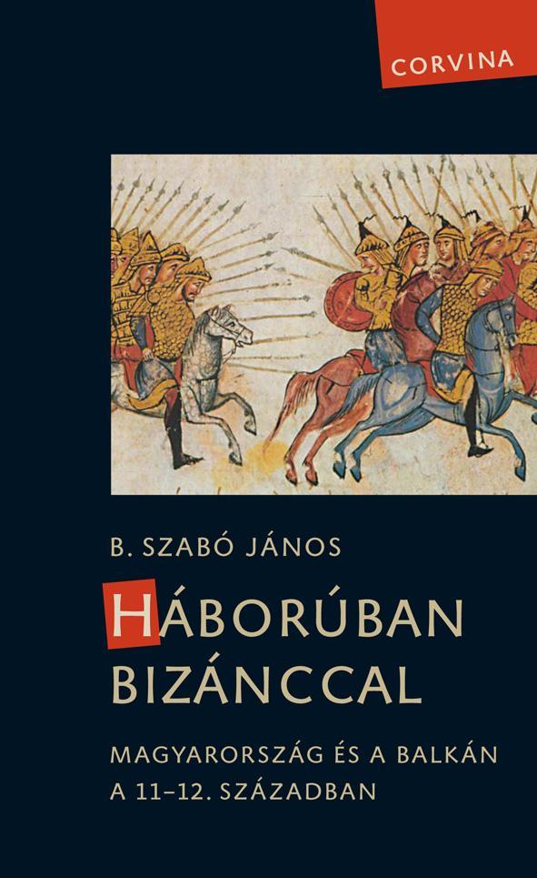B. Szabó János - Háborúban Bizánccal - Magyarország és a Balkán a 11-12. században
