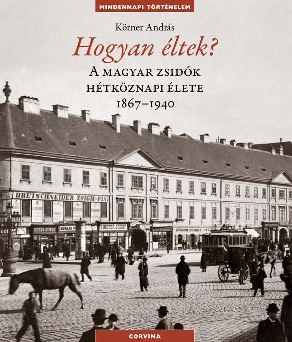 Körner András - Hogyan éltek? A magyar zsidók hétköznapi élete 1867-1940