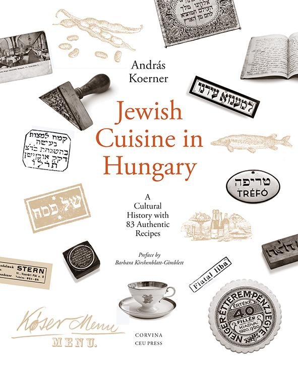 András Koerner - Jewish Cuisine in Hungary - A Cultural History With 82 Authentic Recipes