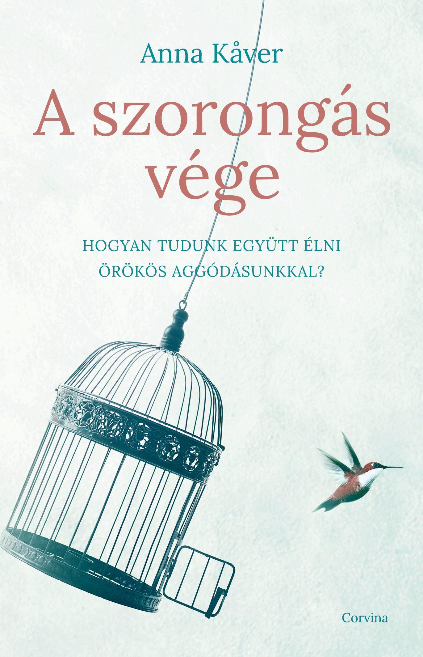 Anna Kaver - A szorongás vége - Hogyan tudunk együtt élni örökös aggódásunkkal?